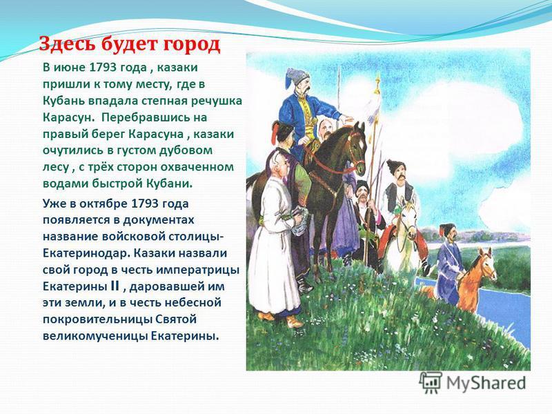 Здесь будет город В июне 1793 года, казаки пришли к тому месту, где в Кубань впадала степная речушка Карасун. Перебравшись на правый берег Карасуна, казаки очутились в густом дубовом лесу, с трёх сторон охваченном водами быстрой Кубани. Уже в октябре