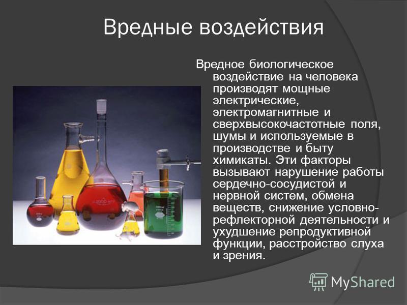 Вредные воздействия Вредное биологическое воздействие на человека производят мощные электрические, электромагнитные и сверхвысокочастотные поля, шумы и используемые в производстве и быту химикаты. Эти факторы вызывают нарушение работы сердечно-сосуди