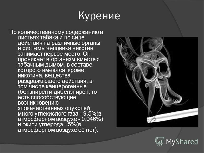 Курение По количественному содержанию в листьях табака и по силе действия на различные органы и системы человека никотин занимает первое место. Он проникает в организм вместе с табачным дымом, в составе которого имеются, кроме никотина, вещества разд