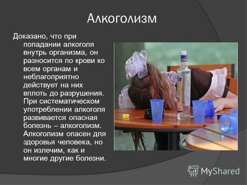 Алкоголизм Доказано, что при попадании алкоголя внутрь организма, он разносится по крови ко всем органам и неблагоприятно действует на них вплоть до разрушения. При систематическом употреблении алкоголя развивается опасная болезнь – алкоголизм. Алког