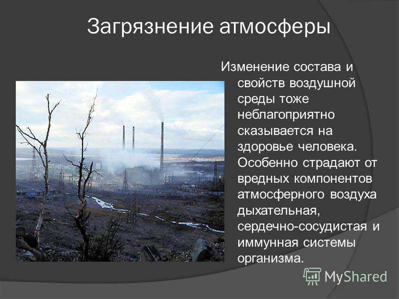 Загрязнение атмосферы Изменение состава и свойств воздушной среды тоже неблагоприятно сказывается на здоровье человека. Особенно страдают от вредных компонентов атмосферного воздуха дыхательная, сердечно-сосудистая и иммунная системы организма.