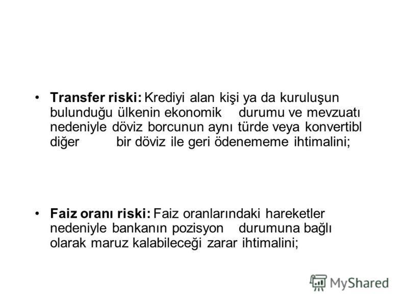 Transfer riski: Krediyi alan kişi ya da kuruluşun bulunduğu ülkenin ekonomik durumu ve mevzuatı nedeniyle döviz borcunun aynı türde veya konvertibl diğer bir döviz ile geri ödenememe ihtimalini; Faiz oranı riski: Faiz oranlarındaki hareketler nedeniy
