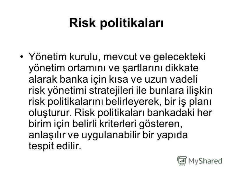 Risk politikaları Yönetim kurulu, mevcut ve gelecekteki yönetim ortamını ve şartlarını dikkate alarak banka için kısa ve uzun vadeli risk yönetimi stratejileri ile bunlara ilişkin risk politikalarını belirleyerek, bir iş planı oluşturur. Risk politik