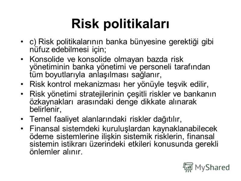 Risk politikaları c) Risk politikalarının banka bünyesine gerektiği gibi nüfuz edebilmesi için; Konsolide ve konsolide olmayan bazda risk yönetiminin banka yönetimi ve personeli tarafından tüm boyutlarıyla anlaşılması sağlanır, Risk kontrol mekanizma