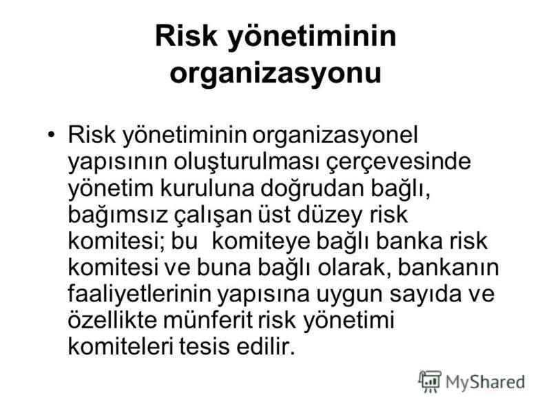 Risk yönetiminin organizasyonu Risk yönetiminin organizasyonel yapısının oluşturulması çerçevesinde yönetim kuruluna doğrudan bağlı, bağımsız çalışan üst düzey risk komitesi; bu komiteye bağlı banka risk komitesi ve buna bağlı olarak, bankanın faaliy