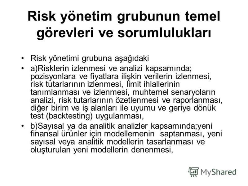 Risk yönetim grubunun temel görevleri ve sorumlulukları Risk yönetimi grubuna aşağıdaki a)Risklerin izlenmesi ve analizi kapsamında; pozisyonlara ve fiyatlara ilişkin verilerin izlenmesi, risk tutarlarının izlenmesi, limit ihlallerinin tanımlanması v
