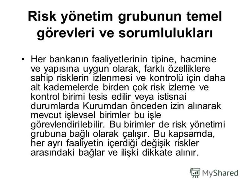 Risk yönetim grubunun temel görevleri ve sorumlulukları Her bankanın faaliyetlerinin tipine, hacmine ve yapısına uygun olarak, farklı özelliklere sahip risklerin izlenmesi ve kontrolü için daha alt kademelerde birden çok risk izleme ve kontrol birimi