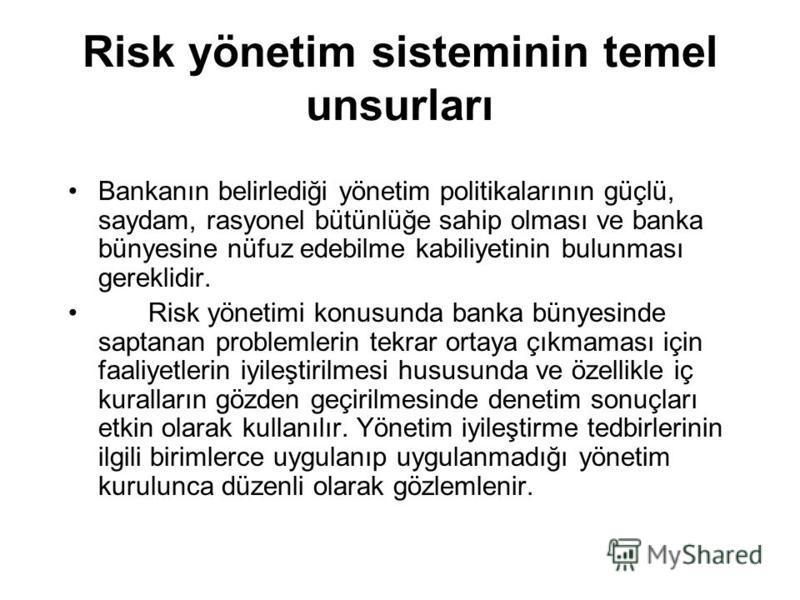 Risk yönetim sisteminin temel unsurları Bankanın belirlediği yönetim politikalarının güçlü, saydam, rasyonel bütünlüğe sahip olması ve banka bünyesine nüfuz edebilme kabiliyetinin bulunması gereklidir. Risk yönetimi konusunda banka bünyesinde saptana