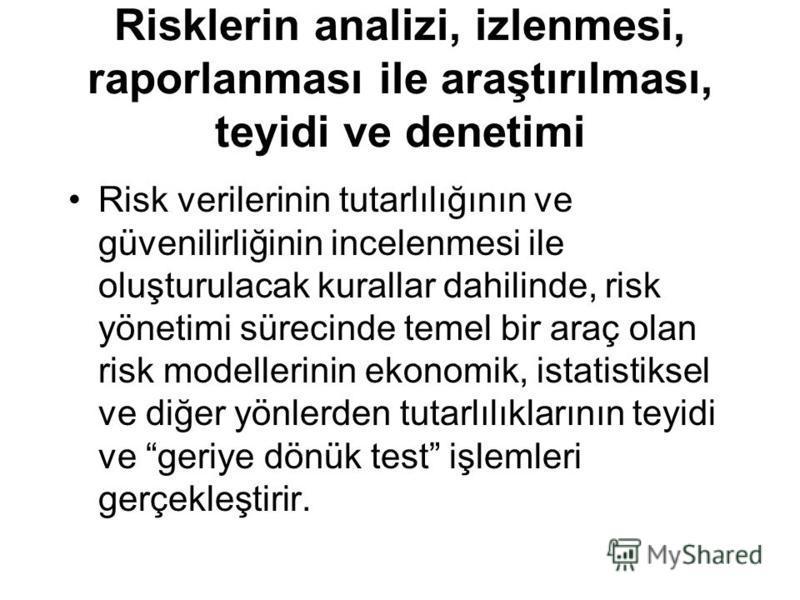 Risklerin analizi, izlenmesi, raporlanması ile araştırılması, teyidi ve denetimi Risk verilerinin tutarlılığının ve güvenilirliğinin incelenmesi ile oluşturulacak kurallar dahilinde, risk yönetimi sürecinde temel bir araç olan risk modellerinin ekono