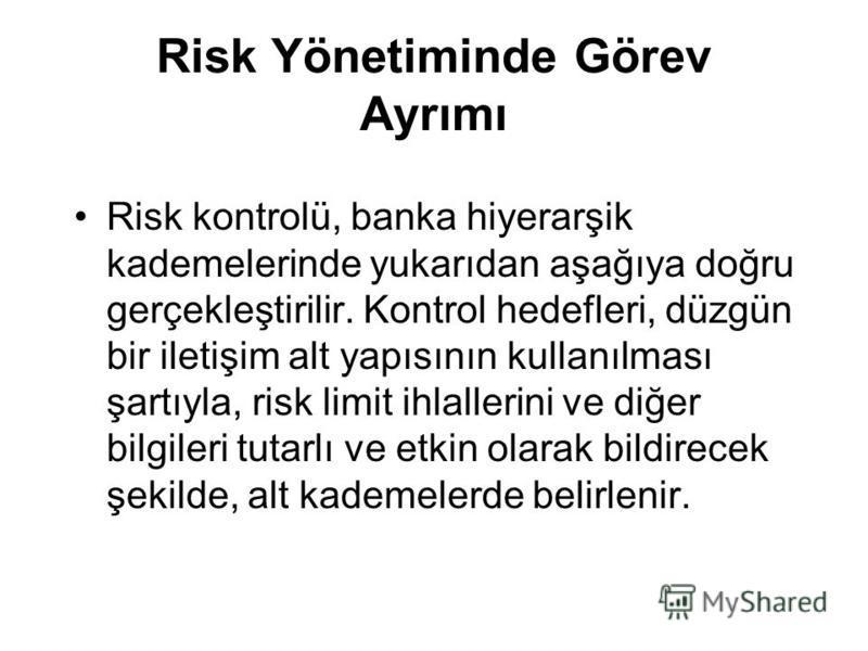 Risk Yönetiminde Görev Ayrımı Risk kontrolü, banka hiyerarşik kademelerinde yukarıdan aşağıya doğru gerçekleştirilir. Kontrol hedefleri, düzgün bir iletişim alt yapısının kullanılması şartıyla, risk limit ihlallerini ve diğer bilgileri tutarlı ve etk