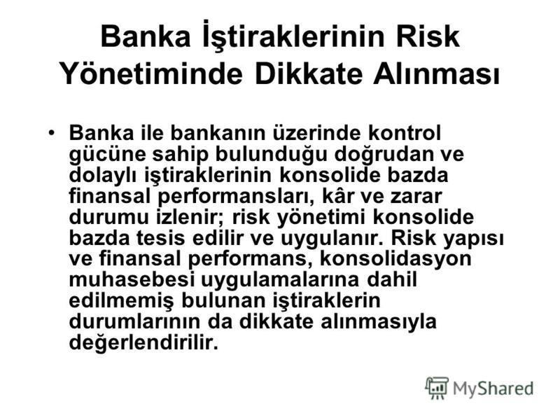 Banka İştiraklerinin Risk Yönetiminde Dikkate Alınması Banka ile bankanın üzerinde kontrol gücüne sahip bulunduğu doğrudan ve dolaylı iştiraklerinin konsolide bazda finansal performansları, kâr ve zarar durumu izlenir; risk yönetimi konsolide bazda t