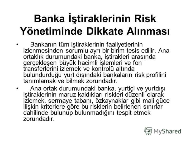 Banka İştiraklerinin Risk Yönetiminde Dikkate Alınması Bankanın tüm iştiraklerinin faaliyetlerinin izlenmesinden sorumlu ayrı bir birim tesis edilir. Ana ortaklık durumundaki banka, iştirakleri arasında gerçekleşen büyük hacimli işlemleri ve fon tran