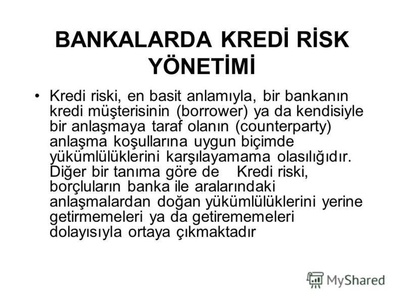 BANKALARDA KREDİ RİSK YÖNETİMİ Kredi riski, en basit anlamıyla, bir bankanın kredi müşterisinin (borrower) ya da kendisiyle bir anlaşmaya taraf olanın (counterparty) anlaşma koşullarına uygun biçimde yükümlülüklerini karşılayamama olasılığıdır. Diğer