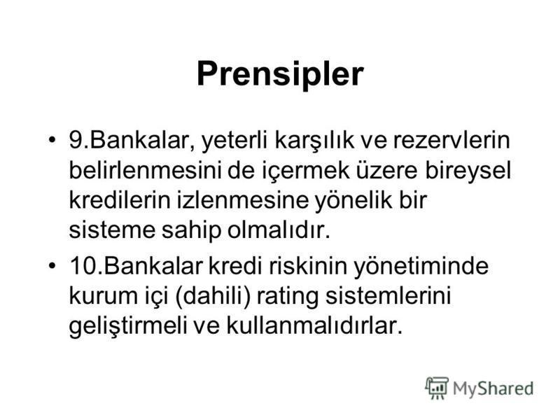 Prensipler 9.Bankalar, yeterli karşılık ve rezervlerin belirlenmesini de içermek üzere bireysel kredilerin izlenmesine yönelik bir sisteme sahip olmalıdır. 10.Bankalar kredi riskinin yönetiminde kurum içi (dahili) rating sistemlerini geliştirmeli ve