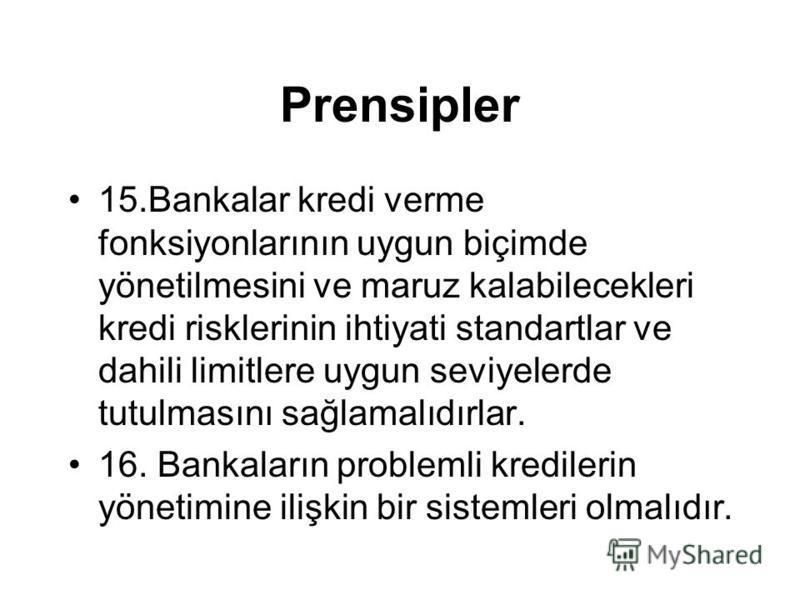 Prensipler 15.Bankalar kredi verme fonksiyonlarının uygun biçimde yönetilmesini ve maruz kalabilecekleri kredi risklerinin ihtiyati standartlar ve dahili limitlere uygun seviyelerde tutulmasını sağlamalıdırlar. 16. Bankaların problemli kredilerin yön