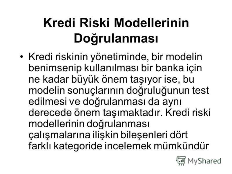 Kredi Riski Modellerinin Doğrulanması Kredi riskinin yönetiminde, bir modelin benimsenip kullanılması bir banka için ne kadar büyük önem taşıyor ise, bu modelin sonuçlarının doğruluğunun test edilmesi ve doğrulanması da aynı derecede önem taşımaktadı