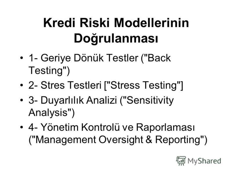 Kredi Riski Modellerinin Doğrulanması 1- Geriye Dönük Testler (Back Testing) 2- Stres Testleri [Stress Testing] 3- Duyarlılık Analizi (Sensitivity Analysis) 4- Yönetim Kontrolü ve Raporlaması (Management Oversight & Reporting)