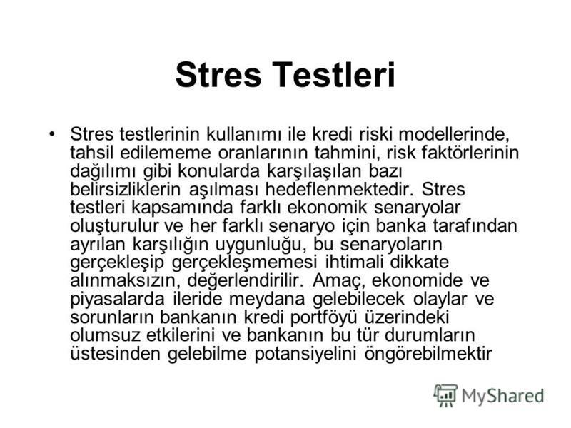 Stres Testleri Stres testlerinin kullanımı ile kredi riski modellerinde, tahsil edilememe oranlarının tahmini, risk faktörlerinin dağılımı gibi konularda karşılaşılan bazı belirsizliklerin aşılması hedeflenmektedir. Stres testleri kapsamında farklı e