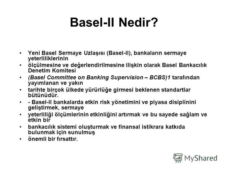 Basel-II Nedir? Yeni Basel Sermaye Uzlaşısı (Basel-II), bankaların sermaye yeterliliklerinin ölçülmesine ve değerlendirilmesine ilişkin olarak Basel Bankacılık Denetim Komitesi (Basel Committee on Banking Supervision – BCBS)1 tarafından yayımlanan ve