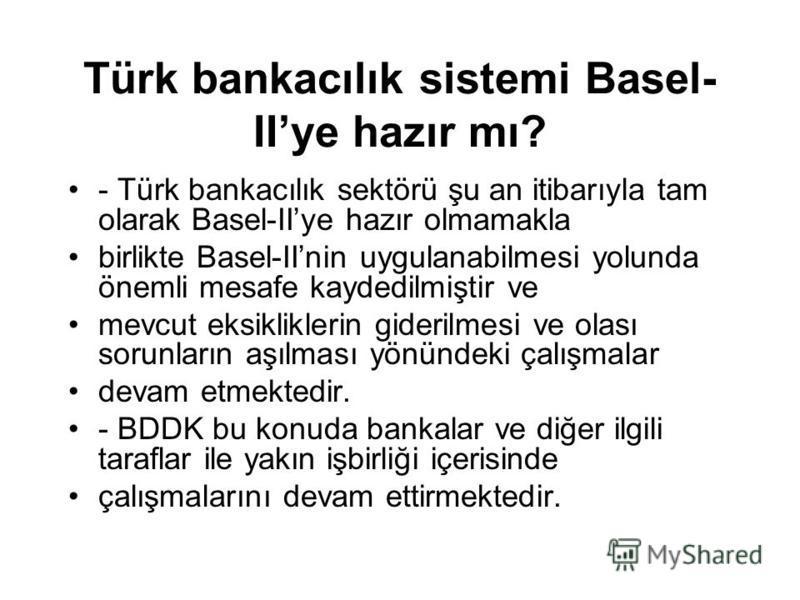 Türk bankacılık sistemi Basel- IIye hazır mı? - Türk bankacılık sektörü şu an itibarıyla tam olarak Basel-IIye hazır olmamakla birlikte Basel-IInin uygulanabilmesi yolunda önemli mesafe kaydedilmiştir ve mevcut eksikliklerin giderilmesi ve olası soru