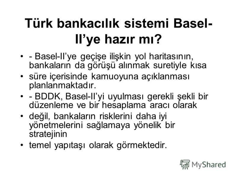 Türk bankacılık sistemi Basel- IIye hazır mı? - Basel-IIye geçişe ilişkin yol haritasının, bankaların da görüşü alınmak suretiyle kısa süre içerisinde kamuoyuna açıklanması planlanmaktadır. - BDDK, Basel-IIyi uyulması gerekli şekli bir düzenleme ve b