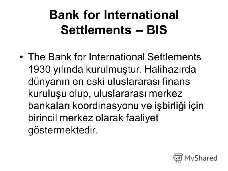 Bank for International Settlements – BIS The Bank for International Settlements 1930 yılında kurulmuştur. Halihazırda dünyanın en eski uluslararası finans kuruluşu olup, uluslararası merkez bankaları koordinasyonu ve işbirliği için birincil merkez ol