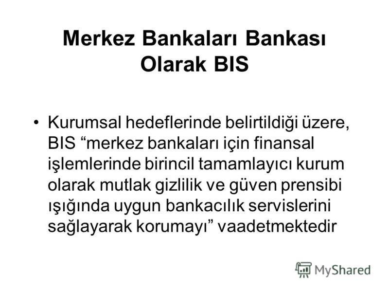 Merkez Bankaları Bankası Olarak BIS Kurumsal hedeflerinde belirtildiği üzere, BIS merkez bankaları için finansal işlemlerinde birincil tamamlayıcı kurum olarak mutlak gizlilik ve güven prensibi ışığında uygun bankacılık servislerini sağlayarak koruma