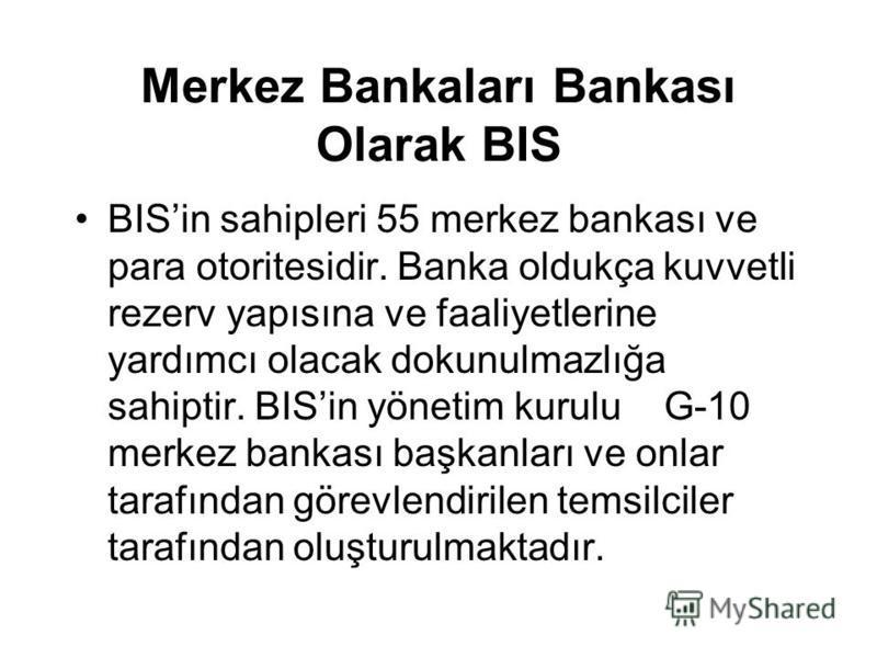 Merkez Bankaları Bankası Olarak BIS BISin sahipleri 55 merkez bankası ve para otoritesidir. Banka oldukça kuvvetli rezerv yapısına ve faaliyetlerine yardımcı olacak dokunulmazlığa sahiptir. BISin yönetim kurulu G-10 merkez bankası başkanları ve onlar