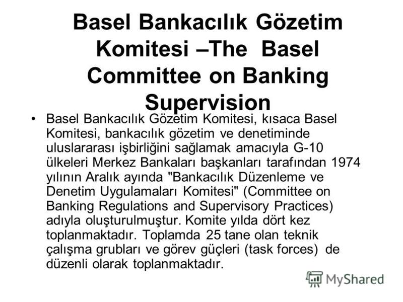 Basel Bankacılık Gözetim Komitesi –The Basel Committee on Banking Supervision Basel Bankacılık Gözetim Komitesi, kısaca Basel Komitesi, bankacılık gözetim ve denetiminde uluslararası işbirliğini sağlamak amacıyla G-10 ülkeleri Merkez Bankaları başkan