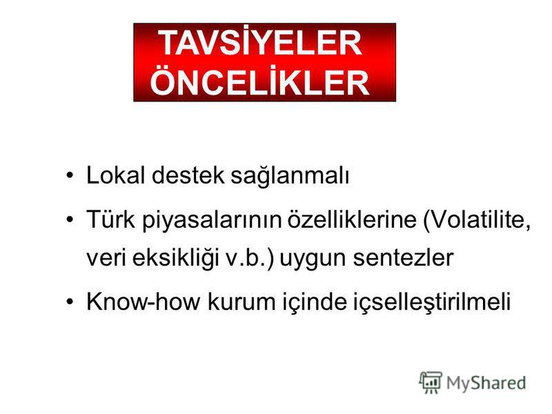 Lokal destek sağlanmalı Türk piyasalarının özelliklerine (Volatilite, veri eksikliği v.b.) uygun sentezler Know-how kurum içinde içselleştirilmeli TAVSİYELER ÖNCELİKLER