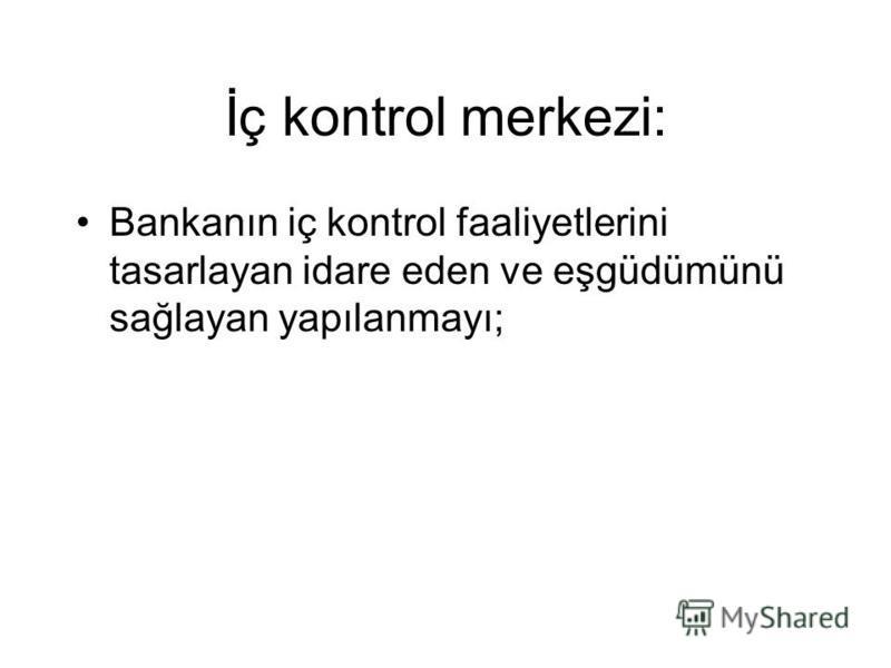 İç kontrol merkezi: Bankanın iç kontrol faaliyetlerini tasarlayan idare eden ve eşgüdümünü sağlayan yapılanmayı;