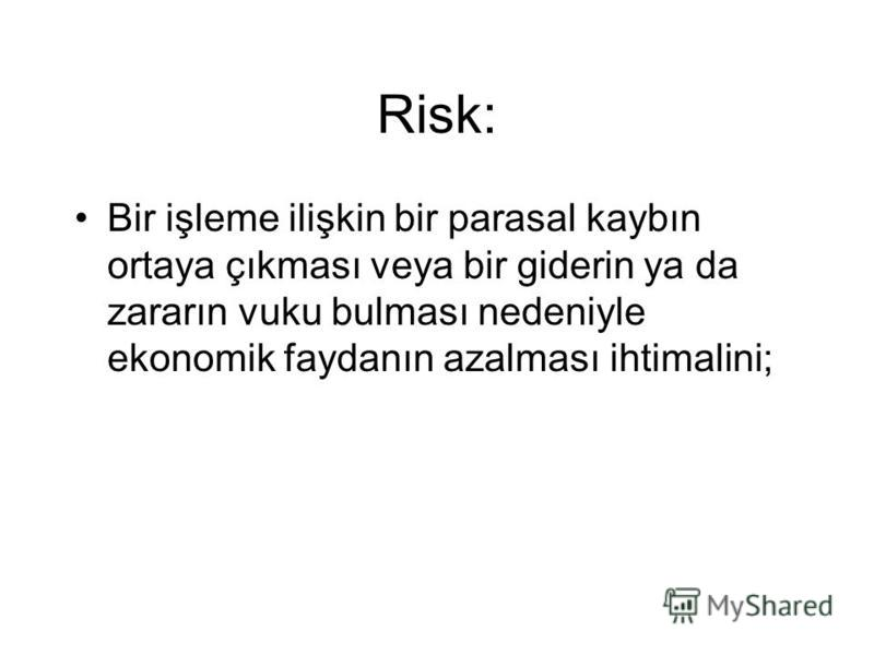 Risk: Bir işleme ilişkin bir parasal kaybın ortaya çıkması veya bir giderin ya da zararın vuku bulması nedeniyle ekonomik faydanın azalması ihtimalini;