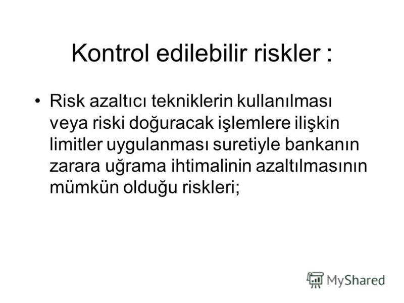 Kontrol edilebilir riskler : Risk azaltıcı tekniklerin kullanılması veya riski doğuracak işlemlere ilişkin limitler uygulanması suretiyle bankanın zarara uğrama ihtimalinin azaltılmasının mümkün olduğu riskleri;