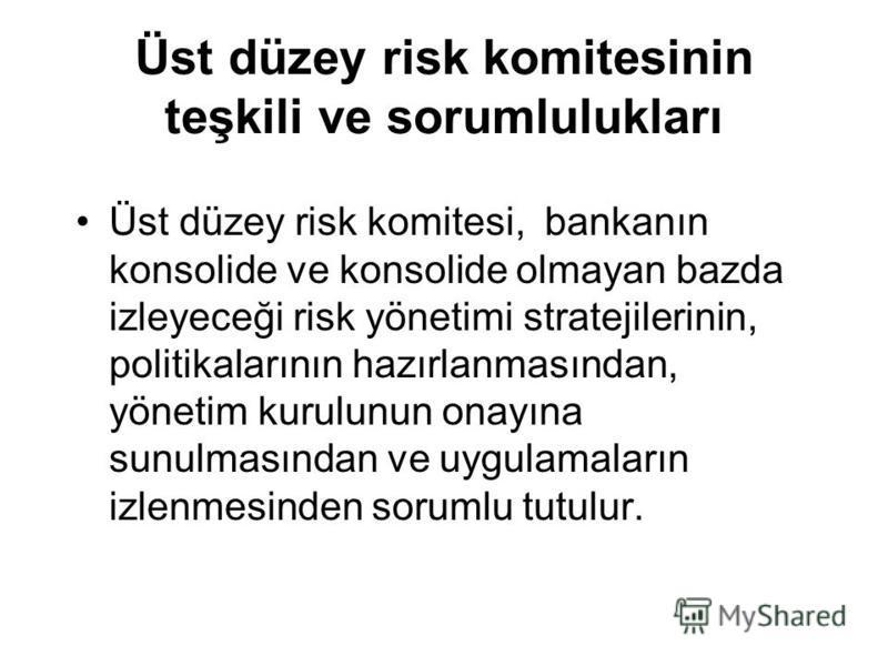 Üst düzey risk komitesinin teşkili ve sorumlulukları Üst düzey risk komitesi, bankanın konsolide ve konsolide olmayan bazda izleyeceği risk yönetimi stratejilerinin, politikalarının hazırlanmasından, yönetim kurulunun onayına sunulmasından ve uygulam