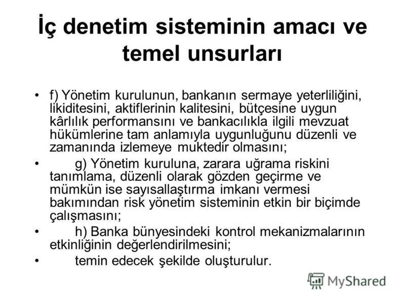 İç denetim sisteminin amacı ve temel unsurları f) Yönetim kurulunun, bankanın sermaye yeterliliğini, likiditesini, aktiflerinin kalitesini, bütçesine uygun kârlılık performansını ve bankacılıkla ilgili mevzuat hükümlerine tam anlamıyla uygunluğunu dü
