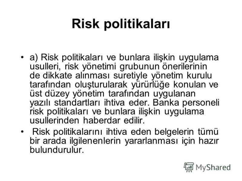 Risk politikaları a) Risk politikaları ve bunlara ilişkin uygulama usulleri, risk yönetimi grubunun önerilerinin de dikkate alınması suretiyle yönetim kurulu tarafından oluşturularak yürürlüğe konulan ve üst düzey yönetim tarafından uygulanan yazılı