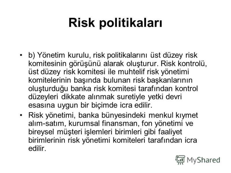Risk politikaları b) Yönetim kurulu, risk politikalarını üst düzey risk komitesinin görüşünü alarak oluşturur. Risk kontrolü, üst düzey risk komitesi ile muhtelif risk yönetimi komitelerinin başında bulunan risk başkanlarının oluşturduğu banka risk k
