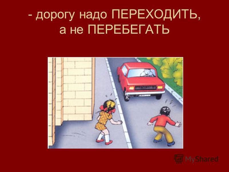 - дорогу надо ПЕРЕХОДИТЬ, а не ПЕРЕБЕГАТЬ