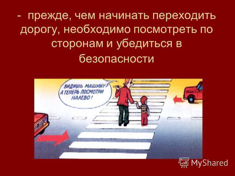 - прежде, чем начинать переходить дорогу, необходимо посмотреть по сторонам и убедиться в безопасности