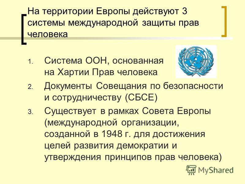На территории Европы действуют 3 системы международной защиты прав человека 1. Система ООН, основанная на Хартии Прав человека 2. Документы Совещания по безопасности и сотрудничеству (СБСЕ) 3. Существует в рамках Совета Европы (международной организа