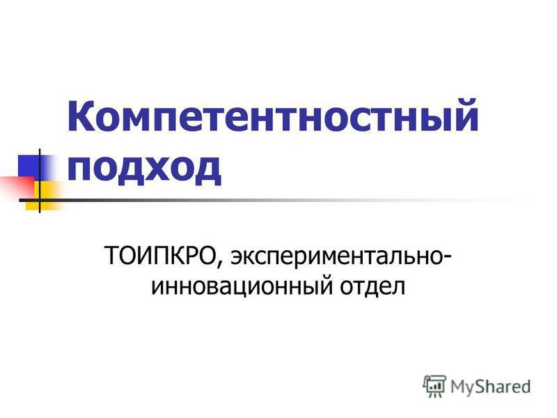 Компетентностный подход ТОИПКРО, экспериментально- инновационный отдел