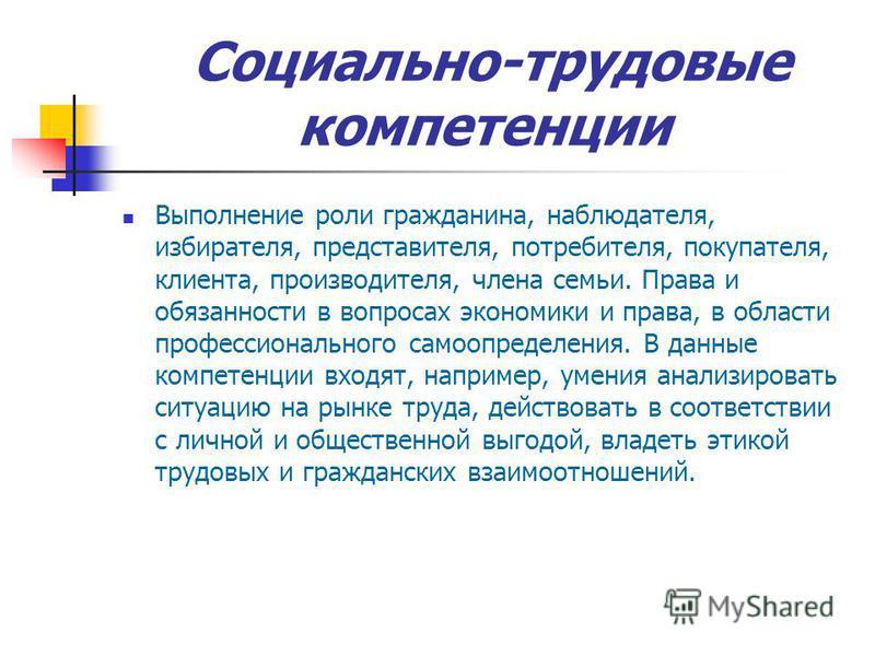 Социально-трудовые компетенции Выполнение роли гражданина, наблюдателя, избирателя, представителя, потребителя, покупателя, клиента, производителя, члена семьи. Права и обязанности в вопросах экономики и права, в области профессионального самоопредел