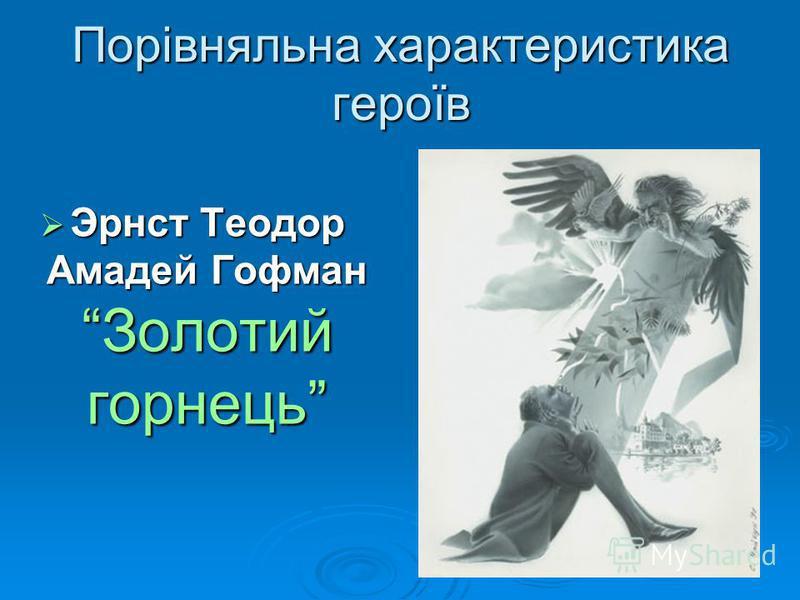 Порівняльна характеристика героїв Эрнст Теодор Амадей Гофман Золотий горнець Эрнст Теодор Амадей Гофман Золотий горнець