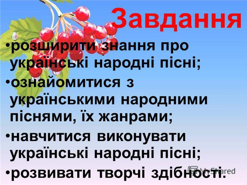 Завдання розширити знання про українські народні пісні; ознайомитися з українськими народними піснями, їх жанрами; навчитися виконувати українські народні пісні; розвивати творчі здібності.