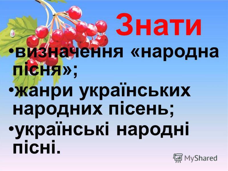 Знати визначення «народна пісня»; жанри українських народних пісень; українські народні пісні.