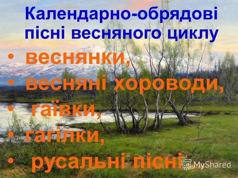 Календарно-обрядові пісні весняного циклу веснянки, весняні хороводи, гаївки, гагілки, русальні пісні