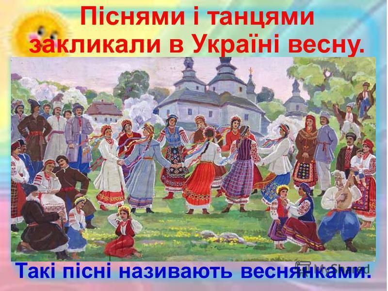 Піснями і танцями закликали в Україні весну. Такі пісні називають веснянками.