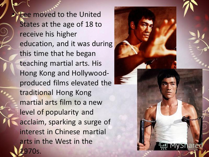 Lee moved to the United States at the age of 18 to receive his higher education, and it was during this time that he began teaching martial arts. His Hong Kong and Hollywood- produced films elevated the traditional Hong Kong martial arts film to a ne