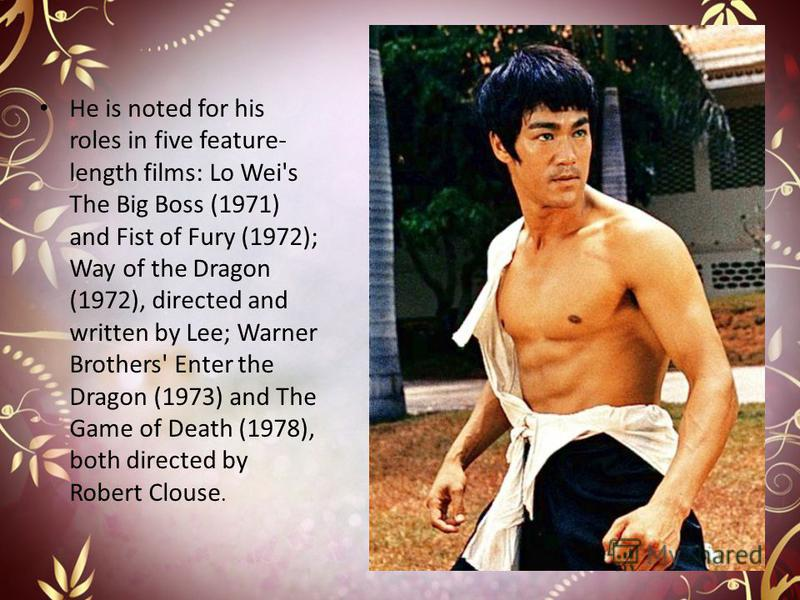 He is noted for his roles in five feature- length films: Lo Wei's The Big Boss (1971) and Fist of Fury (1972); Way of the Dragon (1972), directed and written by Lee; Warner Brothers' Enter the Dragon (1973) and The Game of Death (1978), both directed