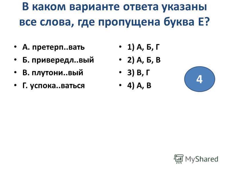 В каком варианте ответа указаны все слова, где пропущена буква Е? А. претерп..вать Б. привереда..вый В. плутоний..вый Г. успока..ваться 1) А, Б, Г 2) А, Б, В 3) В, Г 4) А, В 4